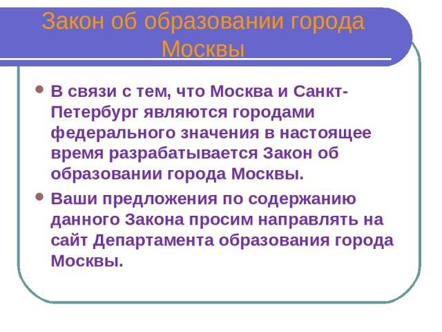Закон об образовании города Москвы В связи с тем, что Москва и Санкт-Петербург являются городами федерального значения в настоящее время разрабатывается Закон об образовании города Москвы. Ваши предложения по содержанию данного Закона просим направл…