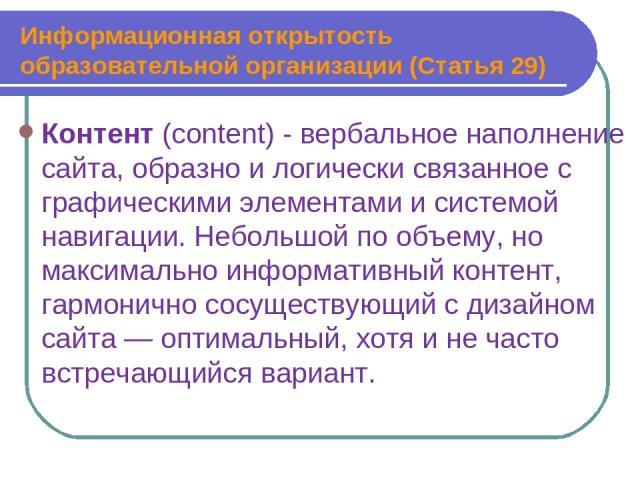Информационная открытость образовательной организации (Статья 29) Контент (content) - вербальное наполнение сайта, образно и логически связанное с графическими элементами и системой навигации. Небольшой по объему, но максимально информативный контен…