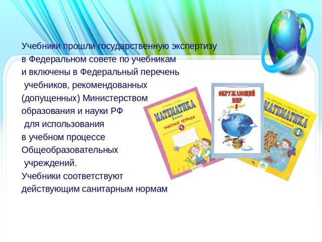 Учебники прошли государственную экспертизу в Федеральном совете по учебникам и включены в Федеральный перечень учебников, рекомендованных (допущенных) Министерством образования и науки РФ для использования в учебном процессе Общеобразовательных учре…