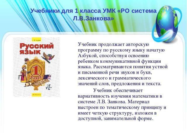 Учебники для 1 класса УМК «РО система Л.В.Занкова» Учебник продолжает авторскую программу по русскому языку начатую Азбукой, способствуя освоению ребенком коммуникативной функции языка. Рассматриваются понятия устной и письменной речи звуков и букв,…
