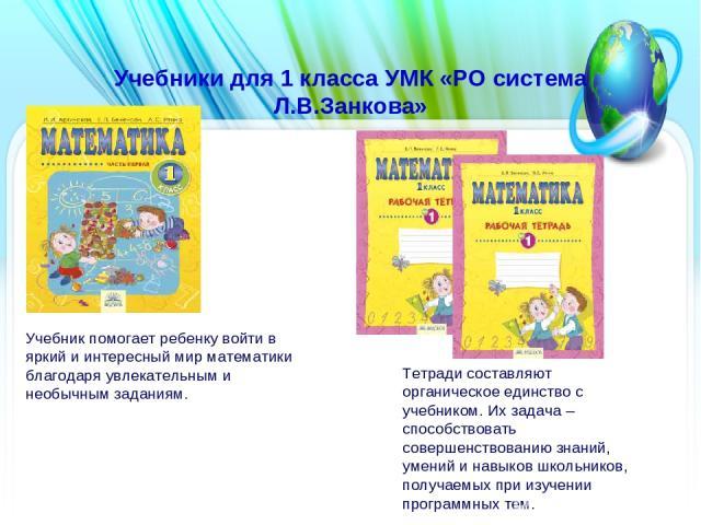 Учебники для 1 класса УМК «РО система Л.В.Занкова» Учебник помогает ребенку войти в яркий и интересный мир математики благодаря увлекательным и необычным заданиям. Тетради составляют органическое единство с учебником. Их задача – способствовать сове…