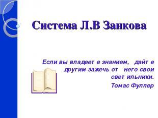 Система Л.В Занкова Если вы владеете знанием, дайте другим зажечь от него свои с