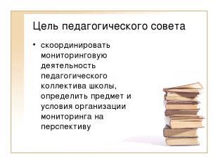 Цель педагогического совета скоординировать мониторинговую деятельность педагоги