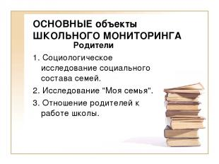 ОСНОВНЫЕ объекты ШКОЛЬНОГО МОНИТОРИНГА Родители 1. Социологическое исследование