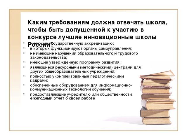 Каким требованиям должна отвечать школа, чтобы быть допущенной к участию в конкурсе лучшие инновационные школы России? имеющие государственную аккредитацию; в которых функционируют органы самоуправления; не имеющие нарушений образовательного и трудо…