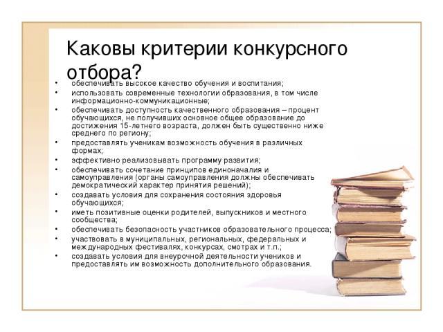 Каковы критерии конкурсного отбора? обеспечивать высокое качество обучения и воспитания; использовать современные технологии образования, в том числе информационно-коммуникационные; обеспечивать доступность качественного образования – процент обучаю…