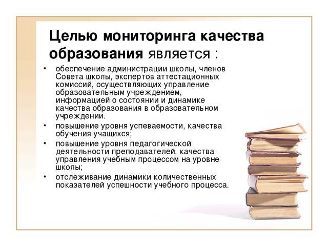 Целью мониторинга качества образования является : обеспечение администрации школы, членов Совета школы, экспертов аттестационных комиссий, осуществляющих управление образовательным учреждением, информацией о состоянии и динамике качества образования…