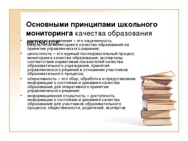 Основными принципами школьного мониторинга качества образования являются: приоритет управления – это нацеленность результатовмониторинга качества образования на принятие управленческого решения; целостность – это единый последовательный процесс мон…
