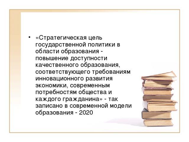 «Стратегическая цель государственной политики в области образования - повышение доступности качественного образования, соответствующего требованиям инновационного развития экономики, современным потребностям общества и каждого гражданина» - так запи…