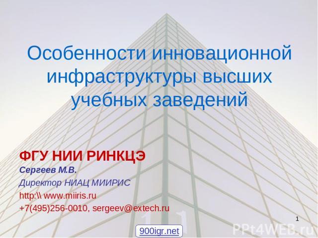 Особенности инновационной инфраструктуры высших учебных заведений ФГУ НИИ РИНКЦЭ Сергеев М.В. Директор НИАЦ МИИРИС http:\\ www.miiris.ru +7(495)256-0010, sergeev@extech.ru * 900igr.net