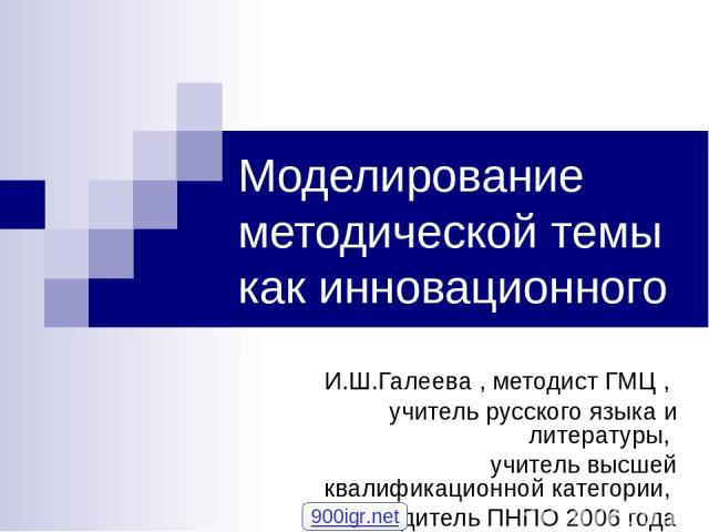 Моделирование методической темы как инновационного проекта И.Ш.Галеева , методист ГМЦ , учитель русского языка и литературы, учитель высшей квалификационной категории, победитель ПНПО 2006 года 900igr.net