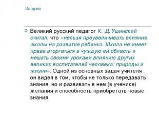 История Великий русский педагог К. Д. Ушинский считал, что «нельзя преувеличиват