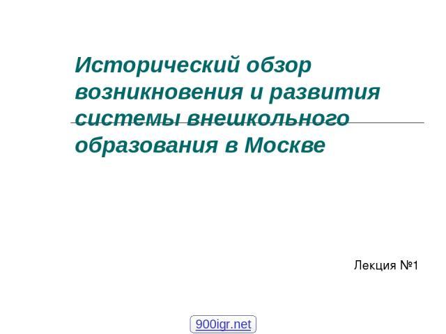 Исторический обзор возникновения и развития системы внешкольного образования в Москве Лекция №1 900igr.net