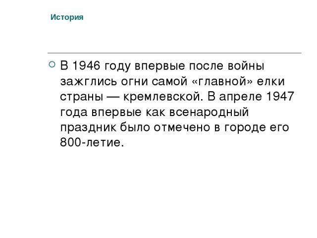 История В 1946 году впервые после войны зажглись огни самой «главной» елки страны — кремлевской. В апреле 1947 года впервые как всенародный праздник было отмечено в городе его 800-летие.