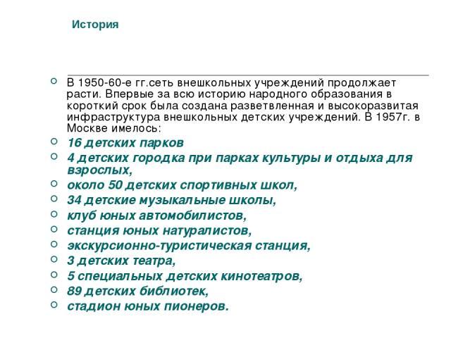 История В 1950-60-е гг.сеть внешкольных учреждений продолжает расти. Впервые за всю историю народного образования в короткий срок была создана разветвленная и высокоразвитая инфраструктура внешкольных детских учреждений. В 1957г. в Москве имелось: 1…
