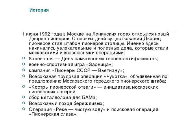 История 1 июня 1962 года в Москве на Ленинских горах открылся новый Дворец пионеров. С первых дней существования Дворец пионеров стал штабом пионеров столицы. Именно здесь начинались увлекательные и полезные дела, которые стали московскими и всесоюз…