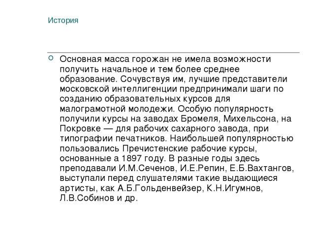 История Основная масса горожан не имела возможности получить начальное и тем более среднее образование. Сочувствуя им, лучшие представители московской интеллигенции предпринимали шаги по созданию образовательных курсов для малограмотной молодежи. Ос…