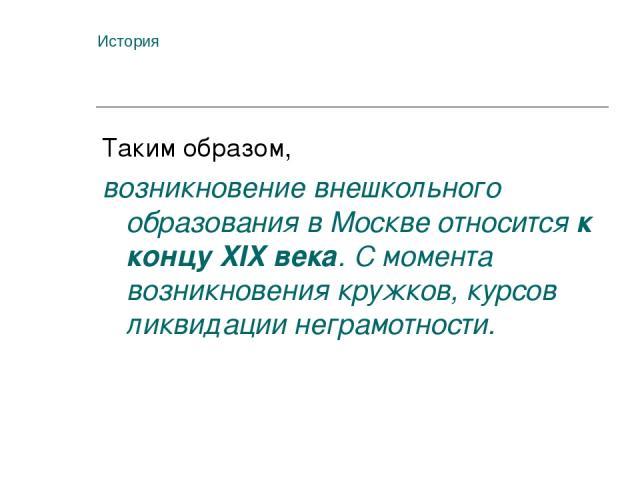 История Таким образом, возникновение внешкольного образования в Москве относится к концу XIX века. С момента возникновения кружков, курсов ликвидации неграмотности.