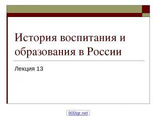 История воспитания и образования в России Лекция 13 900igr.net