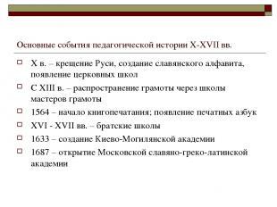 Основные события педагогической истории X-XVII вв. X в. – крещение Руси, создани