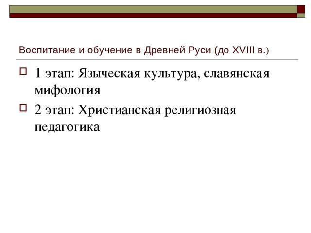 Воспитание и обучение в Древней Руси (до XVIII в.) 1 этап: Языческая культура, славянская мифология 2 этап: Христианская религиозная педагогика