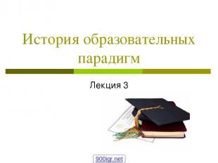 История образовательных парадигм Лекция 3 900igr.net