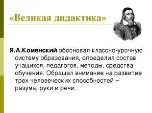 Я.А.Коменский обосновал классно-урочную систему образования, определил состав уч
