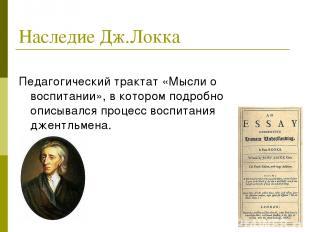 Наследие Дж.Локка Педагогический трактат «Мысли о воспитании», в котором подробн