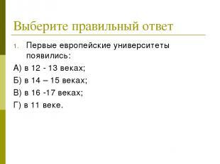 Выберите правильный ответ Первые европейские университеты появились: А) в 12 - 1