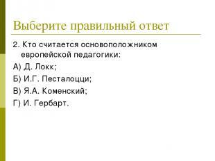 Выберите правильный ответ 2. Кто считается основоположником европейской педагоги