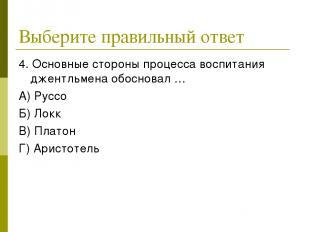 Выберите правильный ответ 4. Основные стороны процесса воспитания джентльмена об