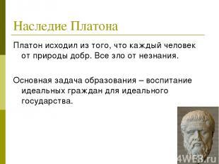 Наследие Платона Платон исходил из того, что каждый человек от природы добр. Все
