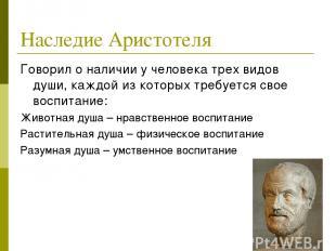 Наследие Аристотеля Говорил о наличии у человека трех видов души, каждой из кото