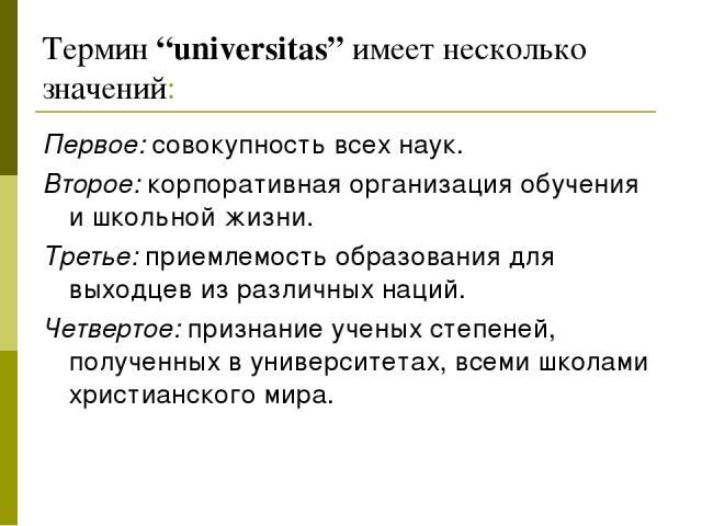 """Термин """"universitas"""" имеет несколько значений: Первое: совокупность всех наук. Второе: корпоративная организация обучения и школьной жизни. Третье: приемлемость образования для выходцев из различных наций. Четвертое: признание ученых степеней, получ…"""