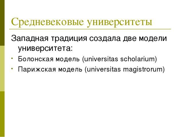 Средневековые университеты Западная традиция создала две модели университета: Болонская модель (universitas scholarium) Парижская модель (universitas magistrorum)