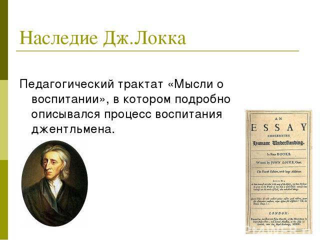 Наследие Дж.Локка Педагогический трактат «Мысли о воспитании», в котором подробно описывался процесс воспитания джентльмена.