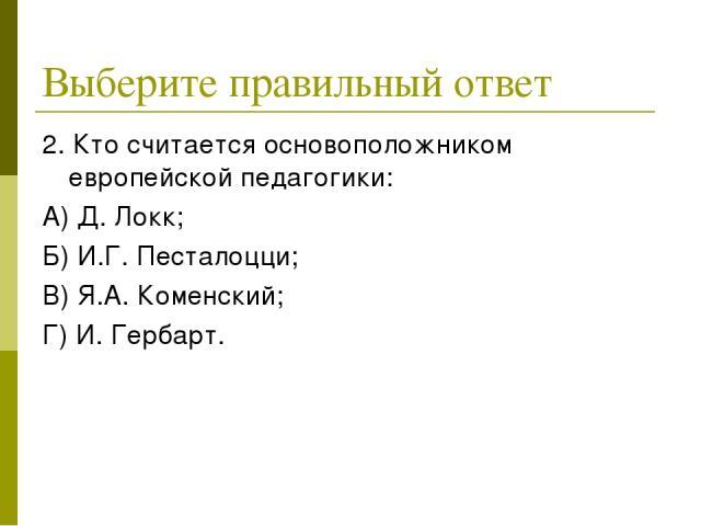 Выберите правильный ответ 2. Кто считается основоположником европейской педагогики: А) Д. Локк; Б) И.Г. Песталоцци; В) Я.А. Коменский; Г) И. Гербарт.