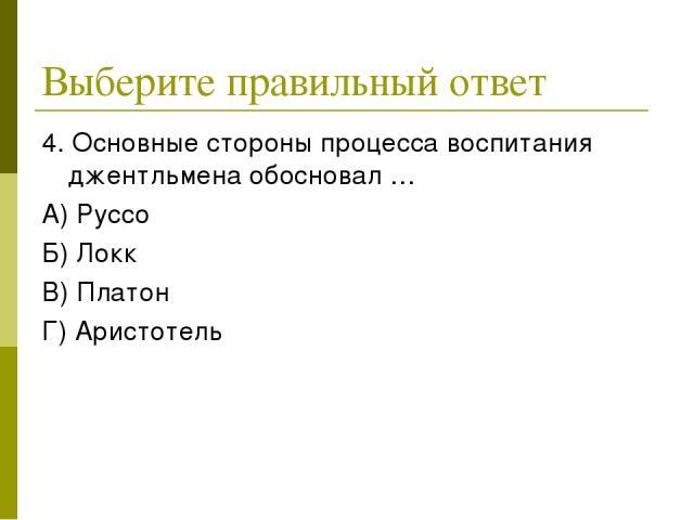 Выберите правильный ответ 4. Основные стороны процесса воспитания джентльмена обосновал … А) Руссо Б) Локк В) Платон Г) Аристотель
