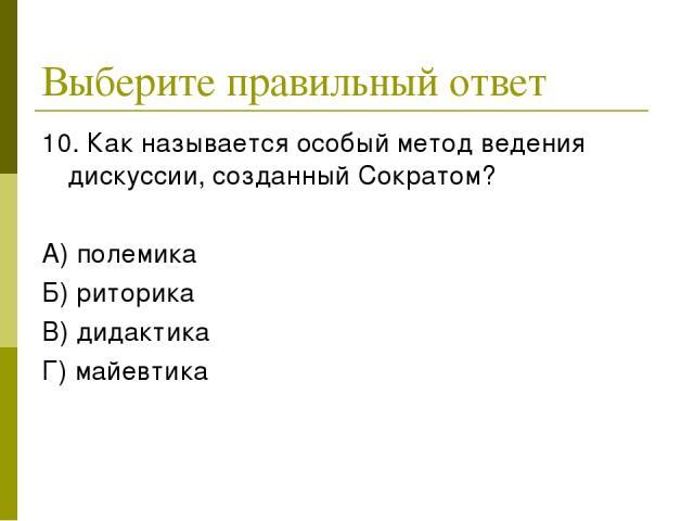 Выберите правильный ответ 10. Как называется особый метод ведения дискуссии, созданный Сократом? А) полемика Б) риторика В) дидактика Г) майевтика