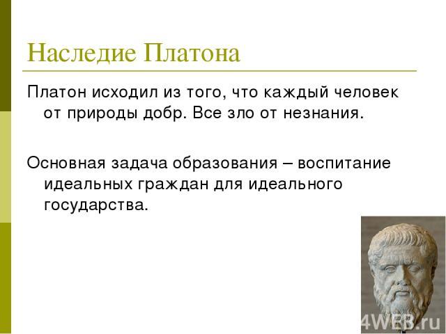 Наследие Платона Платон исходил из того, что каждый человек от природы добр. Все зло от незнания. Основная задача образования – воспитание идеальных граждан для идеального государства.