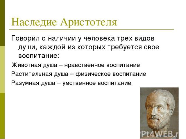 Наследие Аристотеля Говорил о наличии у человека трех видов души, каждой из которых требуется свое воспитание: Животная душа – нравственное воспитание Растительная душа – физическое воспитание Разумная душа – умственное воспитание