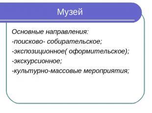 Музей Основные направления: -поисково- собирательское; -экспозиционное( оформите