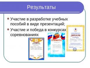 Результаты Участие в разработке учебных пособий в виде презентаций; Участие и по