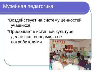 Музейная педагогика *Воздействует на систему ценностей учащихся; *Приобщает к ис