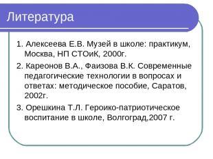 Литература 1. Алексеева Е.В. Музей в школе: практикум, Москва, НП СТОиК, 2000г.