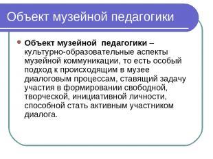 Объект музейной педагогики Объект музейной педагогики – культурно-образовательн