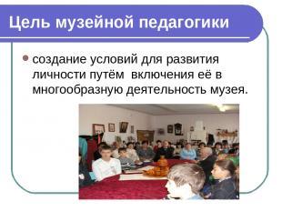 Цель музейной педагогики создание условий для развития личности путём включения