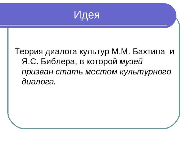 Идея Теория диалога культур М.М. Бахтина и Я.С. Библера, в которой музей призван стать местом культурного диалога.