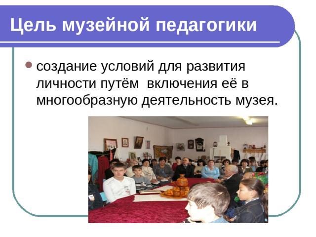 Цель музейной педагогики создание условий для развития личности путём включения её в многообразную деятельность музея.