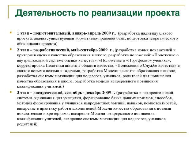 Деятельность по реализации проекта 1 этап – подготовительный, январь-апрель 2009 г., (разработка индивидуального проекта, анализ существующей нормативно-правовой базы, подготовка теоретического обоснования проекта) 2 этап – разработнический, май-сен…